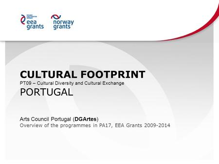 CULTURAL FOOTPRINT PT09 – Cultural Diversity and Cultural Exchange PORTUGAL Arts Council Portugal (DGArtes) Overview of the programmes in PA17, EEA Grants.