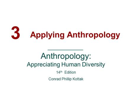 3 Applying Anthropology Anthropology: Appreciating Human Diversity 14 th Edition Conrad Phillip Kottak.