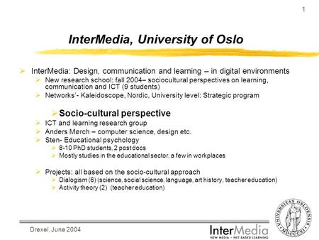 Drexel, June 2004 1 InterMedia, University of Oslo  InterMedia: Design, communication and learning – in digital environments  New research school: fall.