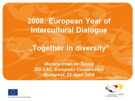 "2008: European Year of Intercultural Dialogue ""Together in diversity"" Monica Urian de Sousa DG EAC, European Commission Budapest, 23 April 2008."