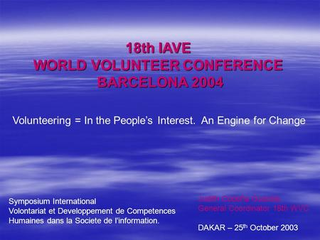 18th IAVE WORLD VOLUNTEER CONFERENCE BARCELONA 2004 Volunteering = In the People's Interest. An Engine for Change Judith Cobeña Guardia General Coordinator.