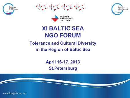 XI BALTIC SEA NGO FORUM Tolerance and Cultural Diversity in the Region of Baltic Sea April 16-17, 2013 St.Petersburg.