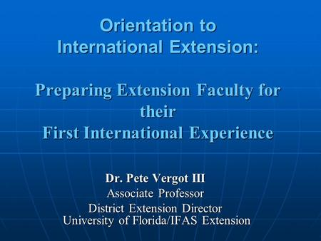 Orientation to International Extension: Preparing Extension Faculty for their First International Experience Dr. Pete Vergot III Associate Professor District.