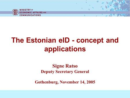 The Estonian eID - concept and applications Signe Ratso Deputy Secretary General Gothenburg, November 14, 2005.