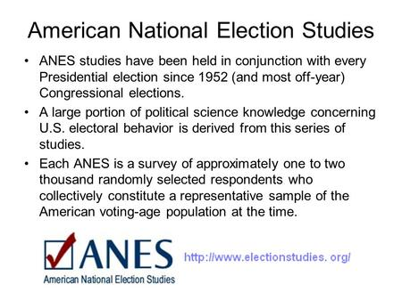 American National Election Studies ANES studies have been held in conjunction with every Presidential election since 1952 (and most off-year) Congressional.