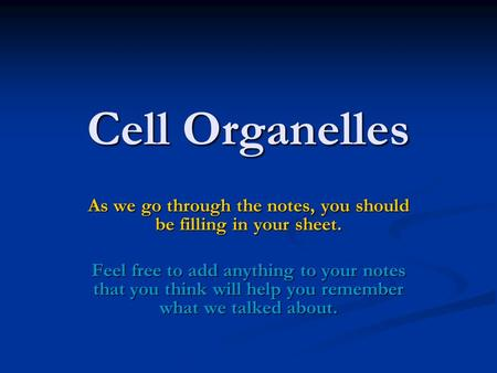 Cell Organelles As we go through the notes, you should be filling in your sheet. Feel free to add anything to your notes that you think will help you remember.