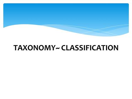 TAXONOMY~ CLASSIFICATION. Biologists use classification to organize living things into groups so that organisms are easier to study. 1. How many cells.