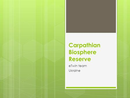 Carpathian Biosphere Reserve eTwin team Ukraine. General information Carpathian Biosphere Reserve - established as a nature reserve in 1968 and became.