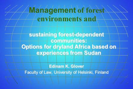 Management of forest environments and sustaining forest-dependent communities: Options for dryland Africa based on experiences from Sudan Edinam K. Glover.