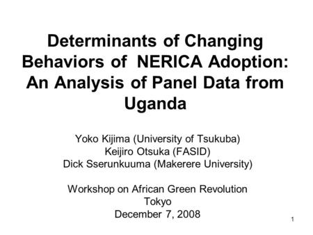 Determinants of Changing Behaviors of NERICA Adoption: An Analysis of Panel Data from Uganda Yoko Kijima (University of Tsukuba) Keijiro Otsuka (FASID)