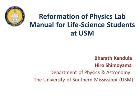 Reformation of Physics Lab Manual for Life-Science Students at USM Bharath Kandula Hiro Shimoyama Department of Physics & Astronomy The University of Southern.