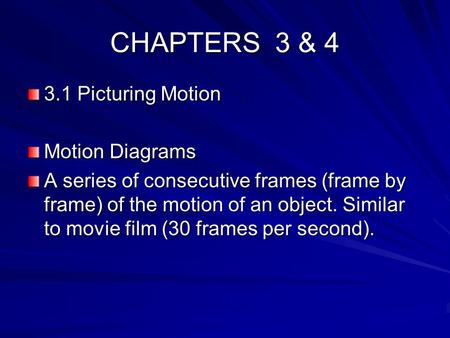 CHAPTERS 3 & 4 3.1 Picturing Motion Motion Diagrams A series of consecutive frames (frame by frame) of the motion of an object. Similar to movie film (30.