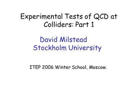 David Milstead – Experimental Tests of QCD ITEP06 Winter School, Moscow Experimental Tests of QCD at Colliders: Part 1 David Milstead Stockholm University.