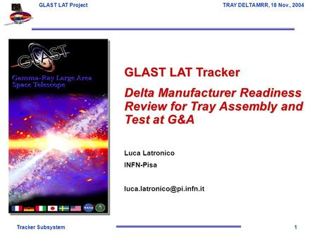 Tracker Subsystem1 GLAST LAT Project TRAY DELTA MRR, 18 Nov., 2004 GLAST LAT Tracker Delta Manufacturer Readiness Review for Tray Assembly and Test at.