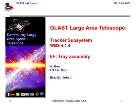 GLAST LAT ProjectMarch 24, 2003 6F Tracker Peer Review, WBS 4.1.4 1 GLAST Large Area Telescope: Tracker Subsystem WBS 4.1.4 6F: Tray assembly A. Brez I.N.F.N.