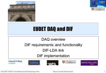 Maurice Goodrick, Bart Hommels108-10-2007 EUDET Annual Meeting, Ecole Polytechnique, Paris EUDET DAQ and DIF DAQ overview DIF requirements and functionality.