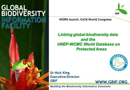 GLOBAL BIODIVERSITY INFORMATION FACILITY Dr Nick King Executive Director GBIF WWW.GBIF.ORG Linking global biodiversity data and the UNEP-WCMC World Database.