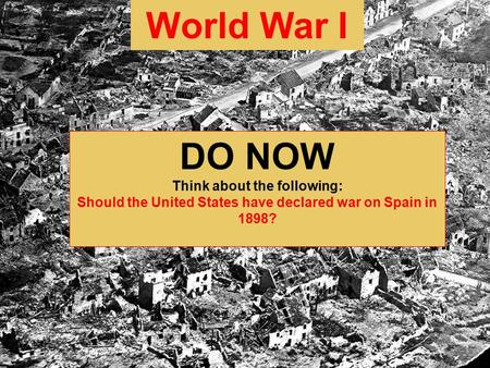 World War I DO NOW Think about the following: Should the United States have declared war on Spain in 1898?