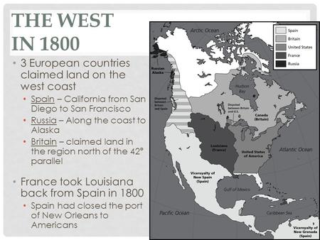 THE WEST IN 1800 3 European countries claimed land on the west coast Spain – California from San Diego to San Francisco Russia – Along the coast to Alaska.