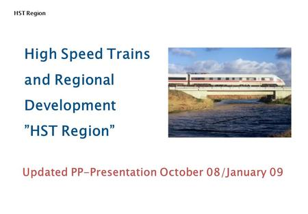 "HST Region High Speed Trains and Regional Development ""HST Region"" Updated PP-Presentation October 08/January 09."