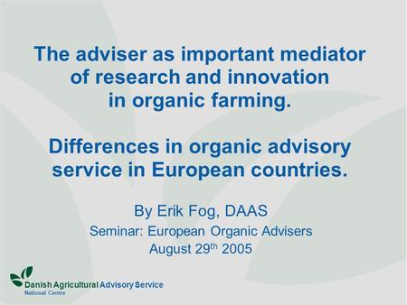 Danish Agricultural Advisory Service National Centre The adviser as important mediator of research and innovation in organic farming. Differences in organic.
