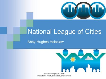 National League of Cities' Institute for Youth, Education, and Families National League of Cities Abby Hughes Holsclaw.