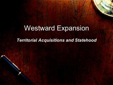 Westward Expansion Territorial Acquisitions and Statehood.