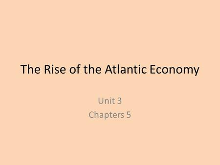 The Rise of the Atlantic Economy Unit 3 Chapters 5.