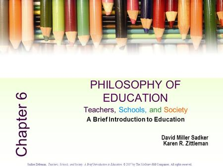 Sadker/Zittleman, Teachers, Schools, and Society: A Brief Introduction to Education. © 2007 by The McGraw-Hill Companies. All rights reserved. 6.0 PHILOSOPHY.
