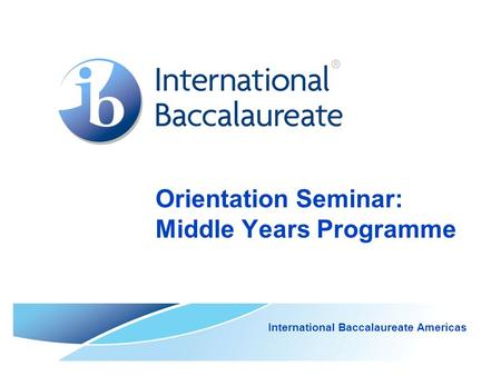 Orientation Seminar: Middle Years Programme International Baccalaureate Americas.