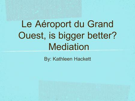 Le Aéroport du Grand Ouest, is bigger better? Mediation By: Kathleen Hackett.