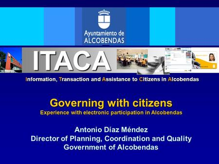 Information, Transaction and Assistance to Citizens in Alcobendas ITACA Governing with citizens Experience with electronic participation in Alcobendas.