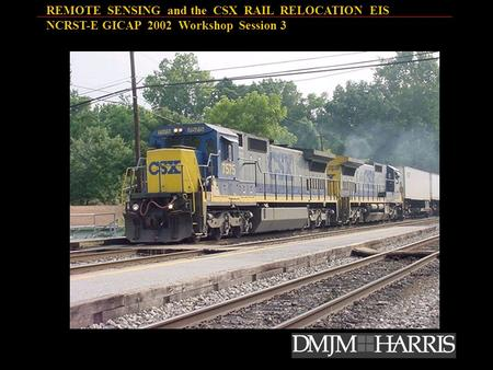 REMOTE SENSING and the CSX RAIL RELOCATION EIS NCRST-E GICAP 2002 Workshop Session 3.