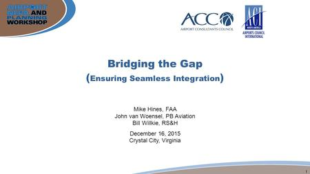 1 Bridging the Gap ( Ensuring Seamless Integration ) Mike Hines, FAA John van Woensel, PB Aviation Bill Willkie, RS&H December 16, 2015 Crystal City, Virginia.