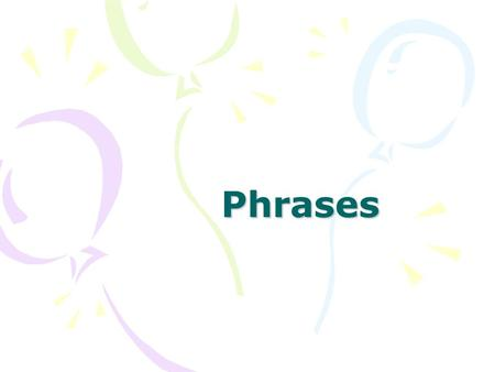 Phrases. PHRASES Prepositional Verbal ADJ ADV Appositives Gerunds Participial Infinitive Past Present.