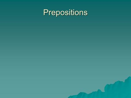 Prepositions. Definition of a Preposition  A preposition relates the noun or pronoun following it to another word in the sentence.  Examples of frequently.