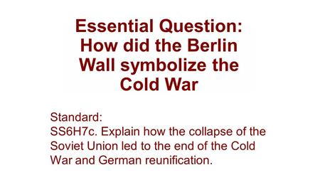Essential Question: How did the Berlin Wall symbolize the Cold War Standard: SS6H7c. Explain how the collapse of the Soviet Union led to the end of the.