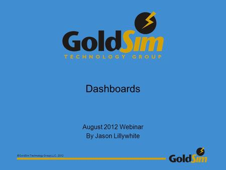 ©GoldSim Technology Group LLC., 2012 Dashboards August 2012 Webinar By Jason Lillywhite.