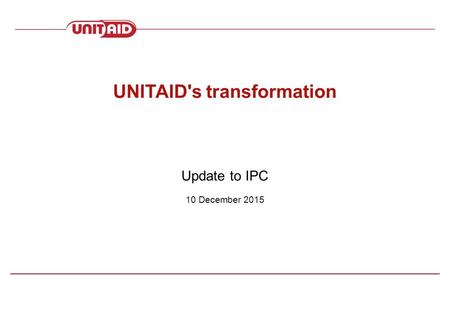 Update to IPC 10 December 2015 UNITAID's transformation.