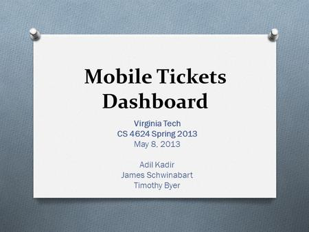 Mobile Tickets Dashboard Virginia Tech CS 4624 Spring 2013 May 8, 2013 Adil Kadir James Schwinabart Timothy Byer.