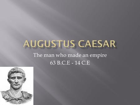 The man who made an empire 63 B.C.E - 14 C.E.  Octavian Caser was the grand nephew of Julius Caesar  Octavian spent time with Julius, while Julius was.