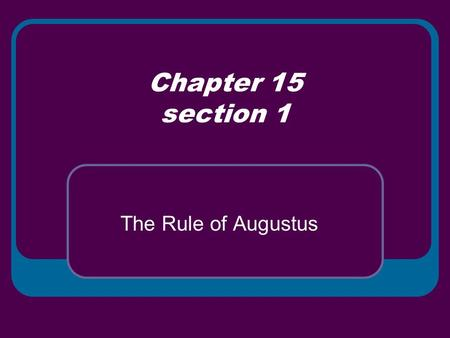 Chapter 15 section 1 The Rule of Augustus. The Roman Empire In 27 B.C. Octavian told the Senate that he had restored the republic and would resign as.