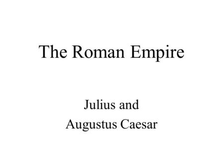 "The Roman Empire Julius and Augustus Caesar. A ""Man of the People"" Julius Caesar was a victorious General and politician who used bread and circuses to."