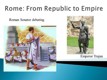 Emperor Trajan Roman Senator debating.  Republic – a government in which the people vote on representatives to run the government on their behalf.