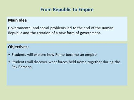 Objectives: Students will explore how Rome became an empire. Students will discover what forces held Rome together during the Pax Romana. Main Idea Governmental.