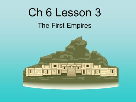 Ch 6 Lesson 3 The First Empires. An empire is a nation and the city-states and nations it has conquered. At first Mesopotamia was made up of city-states.