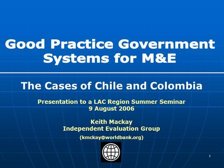 1 The Cases of Chile and Colombia Presentation to a LAC Region Summer Seminar 9 August 2006 Keith Mackay Independent Evaluation Group
