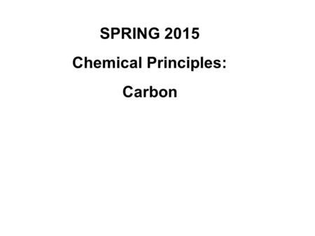 SPRING 2015 Chemical Principles: Carbon. Chapter 4: Carbon: The Backbone of Life Although cells are mostly% water, the rest consists mostly of carbon-based.