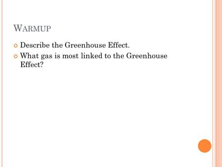 W ARMUP Describe the Greenhouse Effect. What gas is most linked to the Greenhouse Effect?