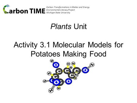 Carbon: Transformations in Matter and Energy Environmental Literacy Project Michigan State University Plants Unit Activity 3.1 Molecular Models for Potatoes.